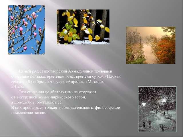 Целый ряд стихотворений Ахмадулиной посвящен описанию пейзажа, временам года...