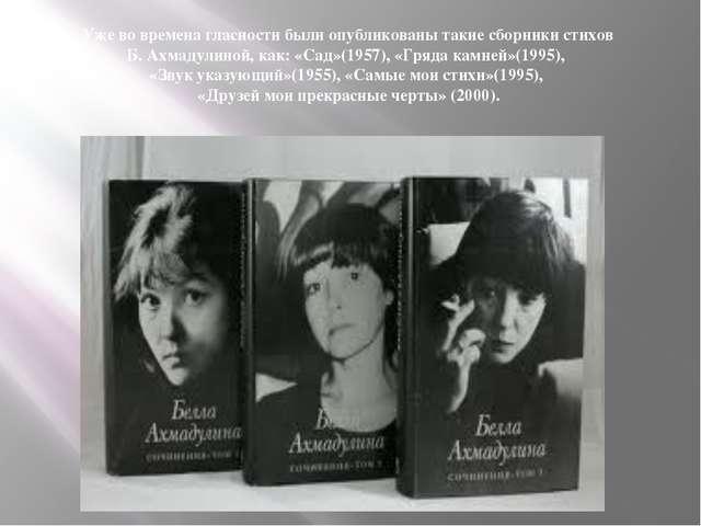 Уже во времена гласности были опубликованы такие сборники стихов Б. Ахмадулин...