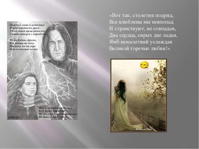 «Вот так, столетия подряд, Все влюблены мы невпопад И странствуют, не совпада...