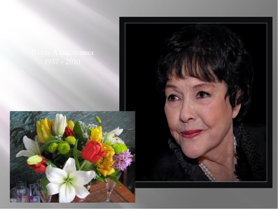 Бэлла Ахмадулина 1937 - 2010