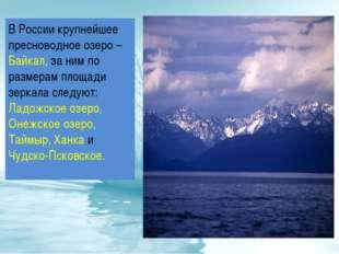 В России крупнейшее пресноводное озеро – Байкал, за ним по размерам площади з