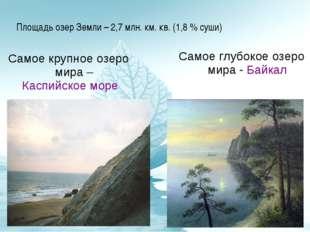 Площадь озер Земли – 2,7 млн. км. кв. (1,8 % суши) Самое крупное озеро мира –