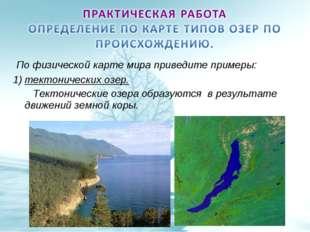 По физической карте мира приведите примеры: тектонических озер. Тектонически