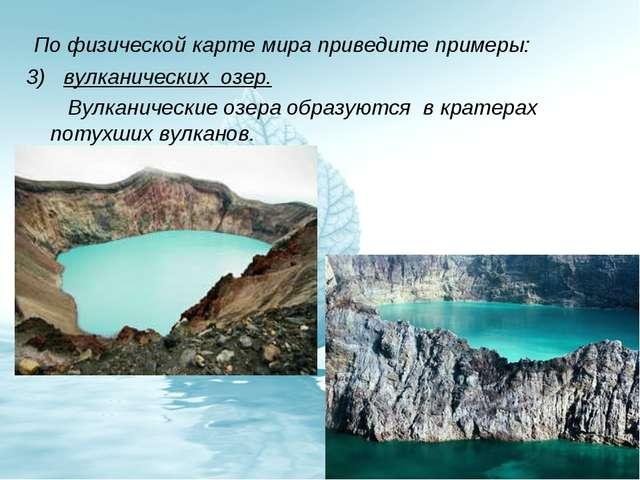 По физической карте мира приведите примеры: 3) вулканических озер. Вулканиче...