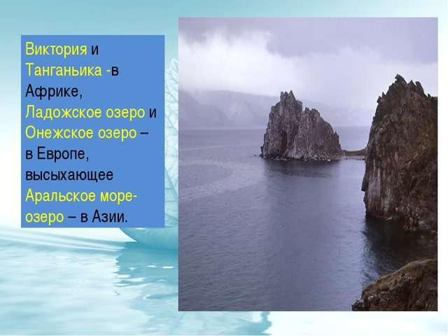 Виктория и Танганьика -в Африке, Ладожское озеро и Онежское озеро – в Европе,...