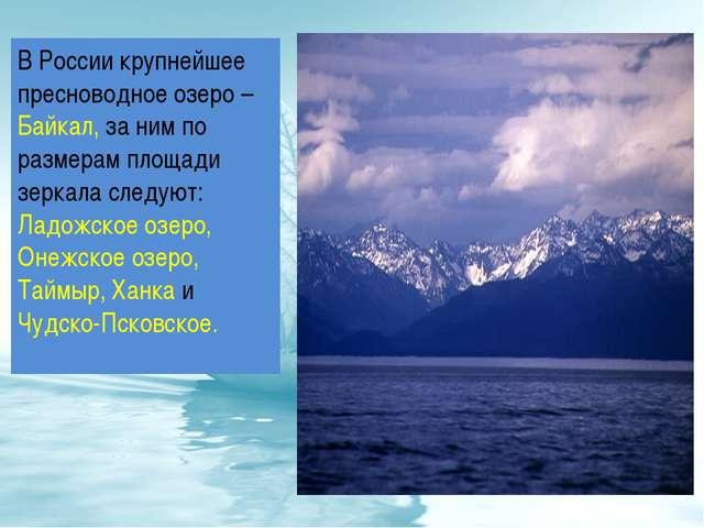 В России крупнейшее пресноводное озеро – Байкал, за ним по размерам площади з...