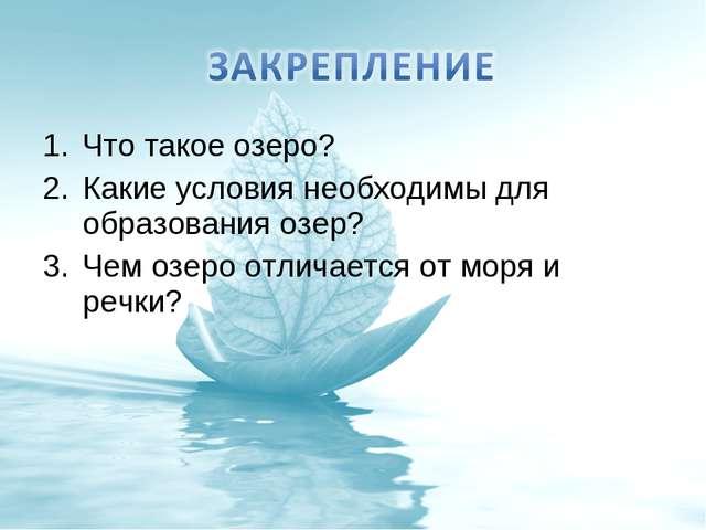 Что такое озеро? Какие условия необходимы для образования озер? Чем озеро отл...