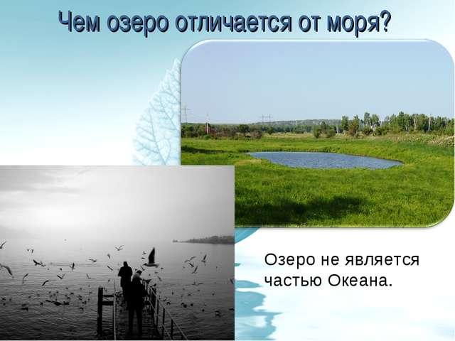 Чем озеро отличается от моря? Озеро не является частью Океана.