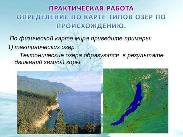 По физической карте мира приведите примеры: тектонических озер. Тектонически...