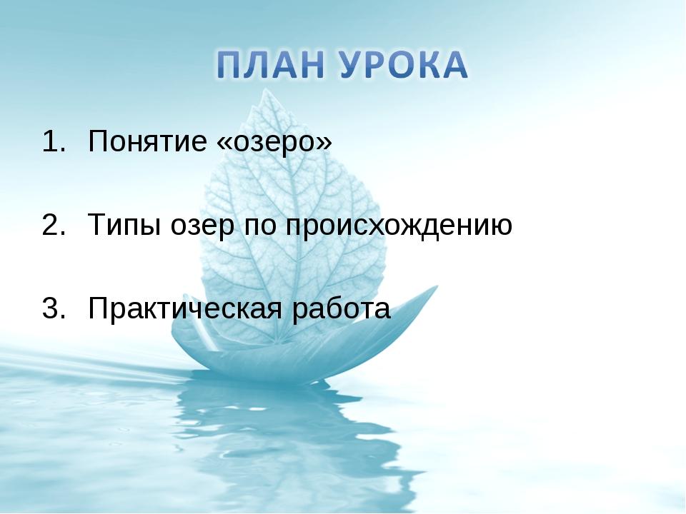 Понятие «озеро» Типы озер по происхождению Практическая работа