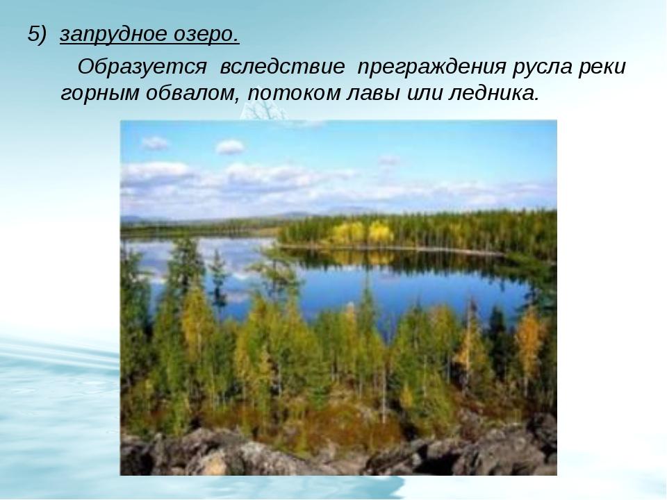 5) запрудное озеро. Образуется вследствие преграждения русла реки горным обва...