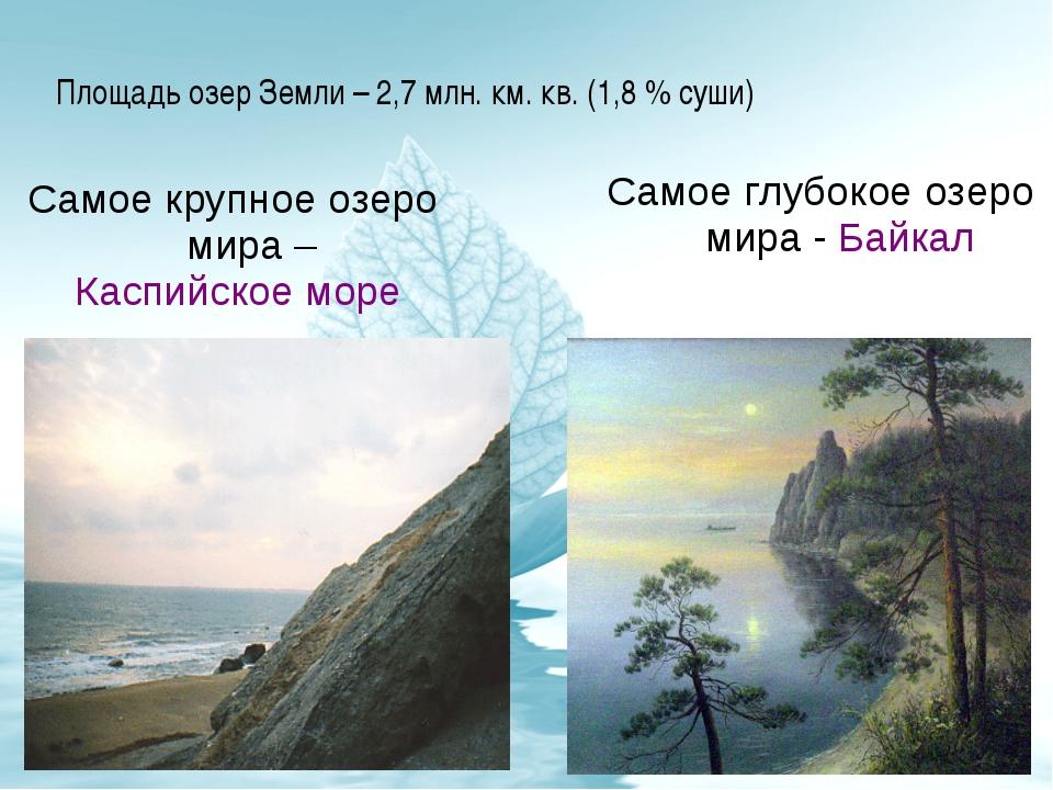Площадь озер Земли – 2,7 млн. км. кв. (1,8 % суши) Самое крупное озеро мира –...