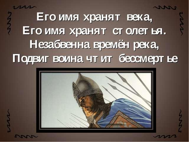 Его имя хранят века, Его имя хранят столетья. Незабвенна времён река, Подвиг...