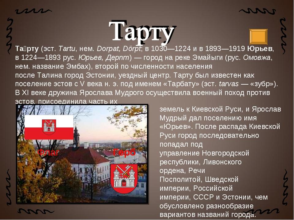 Та́рту(эст.Tartu,нем.Dorpat, Dörpt; в1030—1224и в1893—1919Юрьев, в12...