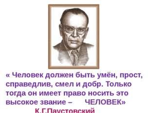 « Человек должен быть умён, прост, справедлив, смел и добр. Только тогда он и