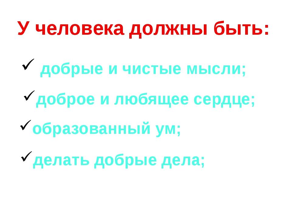 У человека должны быть: добрые и чистые мысли; доброе и любящее сердце; обра...