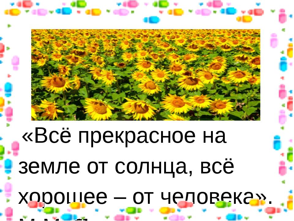 «Всё прекрасное на земле от солнца, всё хорошее – от человека». М.М. Пришвин