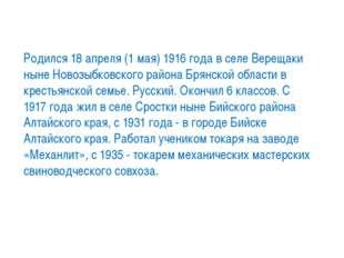 Родился 18 апреля (1 мая) 1916 года в селе Верещаки ныне Новозыбковского райо