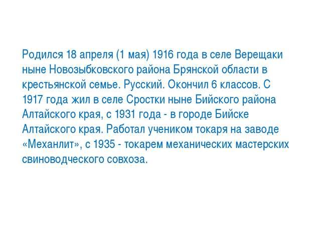 Родился 18 апреля (1 мая) 1916 года в селе Верещаки ныне Новозыбковского райо...