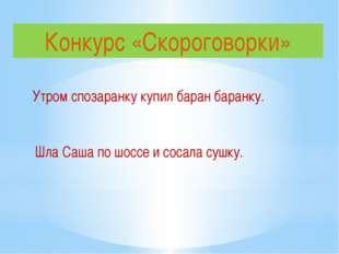 Конкурс «Скороговорки» Утром спозаранку купил баран баранку. Шла Саша по шосс