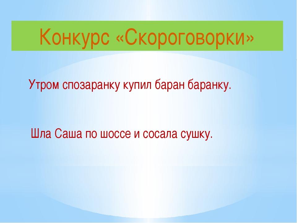 Конкурс «Скороговорки» Утром спозаранку купил баран баранку. Шла Саша по шосс...
