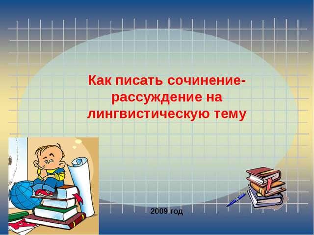 Как писать сочинение-рассуждение на лингвистическую тему 2009 год