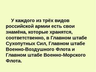 У каждого из трёх видов российской армии есть свои знамёна, которые хранятся