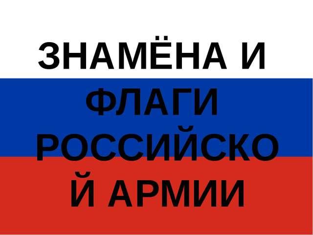 ЗНАМЁНА И ФЛАГИ РОССИЙСКОЙ АРМИИ