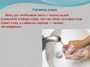 Гигиена кожи. Кожу рук необходимо мыть с мылом водой комнатной температуры,