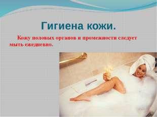 Гигиена кожи. Кожу половых органов и промежности следует мыть ежедневно.