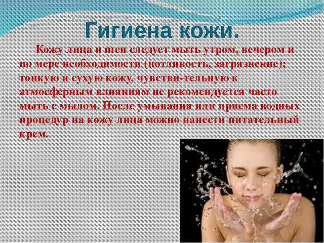 Гигиена кожи. Кожу лица и шеи следует мыть утром, вечером и по мере необходи...