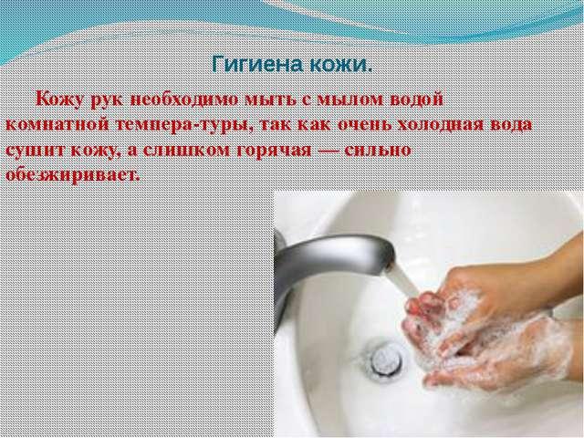 Гигиена кожи. Кожу рук необходимо мыть с мылом водой комнатной температуры,...