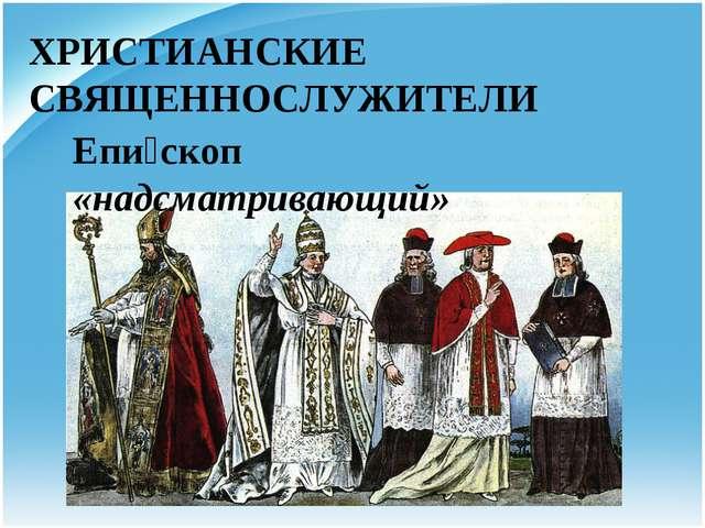 ХРИСТИАНСКИЕ СВЯЩЕННОСЛУЖИТЕЛИ Епи́скоп «надсматривающий»