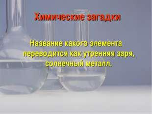 Химические загадки Название какого элемента переводится как утренняя заря, со