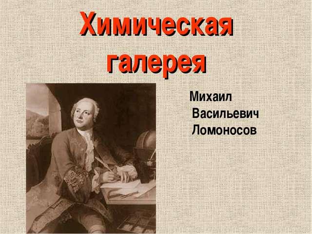 Химическая галерея Михаил Васильевич Ломоносов