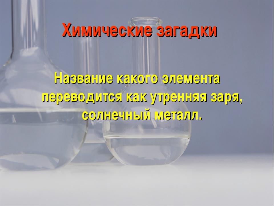 Химические загадки Название какого элемента переводится как утренняя заря, со...