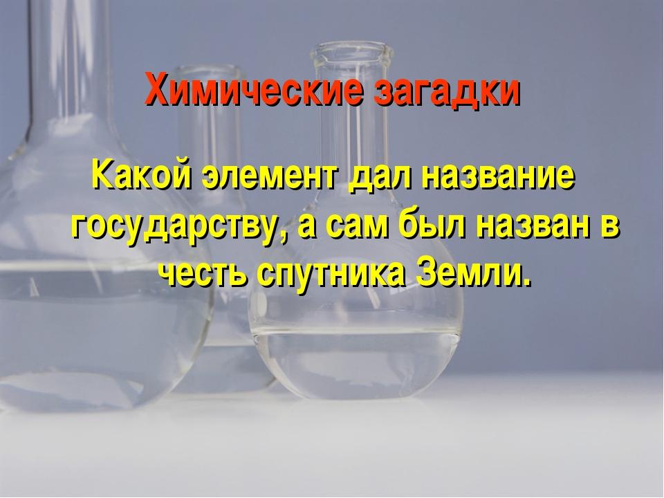 Химические загадки Какой элемент дал название государству, а сам был назван в...