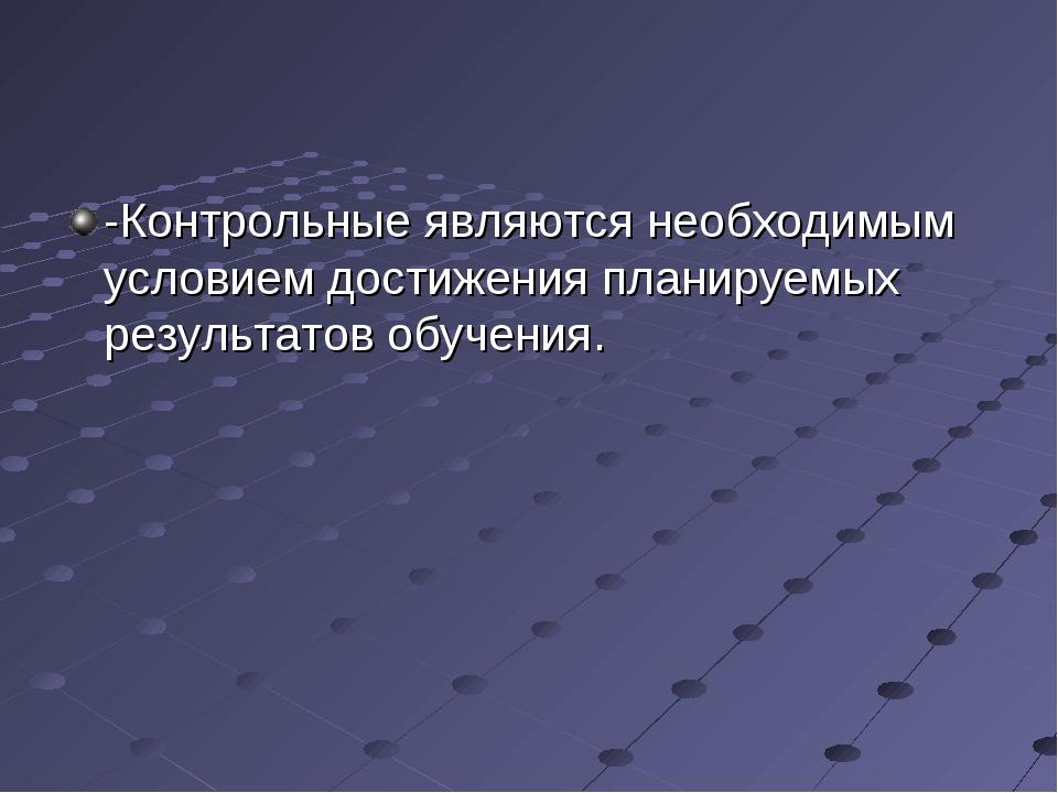 -Контрольные являются необходимым условием достижения планируемых результатов...
