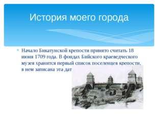 Начало Бикатунской крепости принято считать 18 июня 1709 года. В фондах Бийск