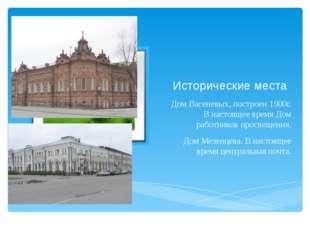 Исторические места Дом Васеневых, построен 1900г. В настоящее время Дом работ