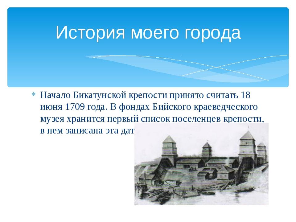 Начало Бикатунской крепости принято считать 18 июня 1709 года. В фондах Бийск...