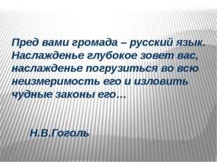 Пред вами громада – русский язык. Наслажденье глубокое зовет вас, наслажденье