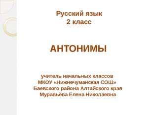 Русский язык 2 класс АНТОНИМЫ учитель начальных классов МКОУ «Нижнечуманская
