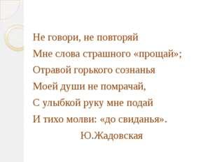 Не говори, не повторяй Мне слова страшного «прощай»; Отравой горького сознан