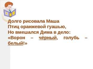 Долго рисовала Маша Птиц оранжевой гуашью, Но вмешался Дима в дело: «Ворон –
