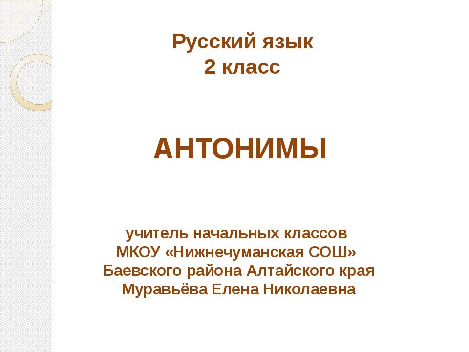 Русский язык 2 класс АНТОНИМЫ учитель начальных классов МКОУ «Нижнечуманская...