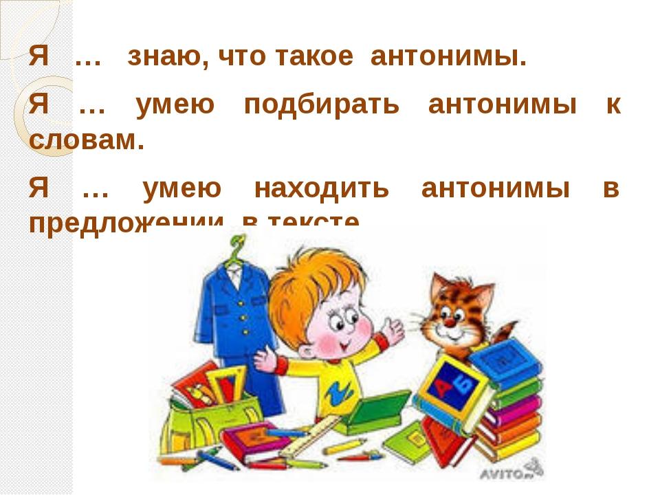 Я … знаю, что такое антонимы. Я … умею подбирать антонимы к словам. Я … умею...