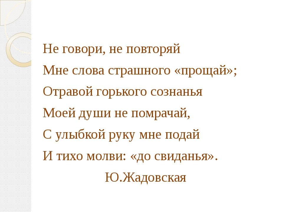 Не говори, не повторяй Мне слова страшного «прощай»; Отравой горького сознан...