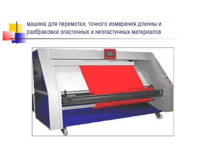 машина для перемотки, точного измерения длинны и разбраковки эластичных и неэ...