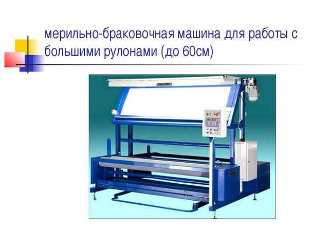 мерильно-браковочная машина для работы с большими рулонами (до 60см)